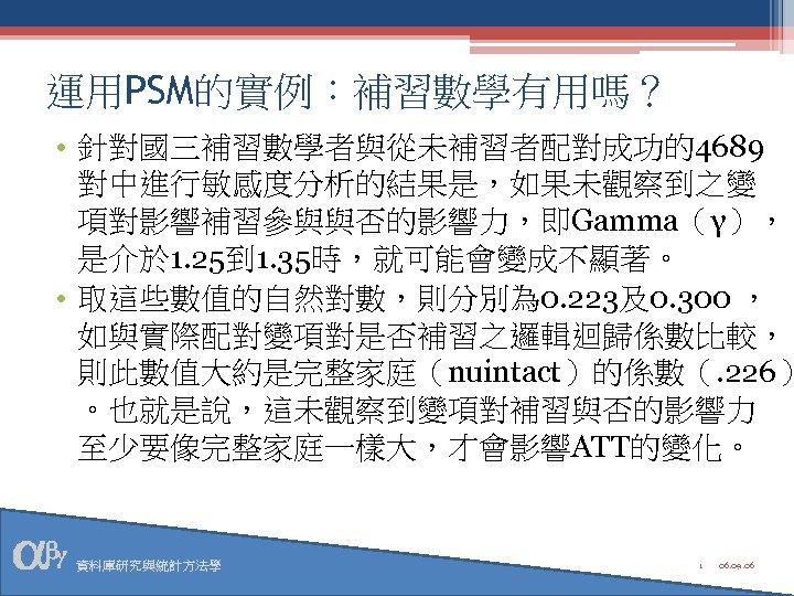 運用PSM的實例:補習數學有用嗎? • 針對國三補習數學者與從未補習者配對成功的4689 對中進行敏感度分析的結果是,如果未觀察到之變 項對影響補習參與與否的影響力,即Gamma(γ), 是介於 1. 25到 1. 35時,就可能會變成不顯著。 • 取這些數值的自然對數,則分別為 0. 223及0.