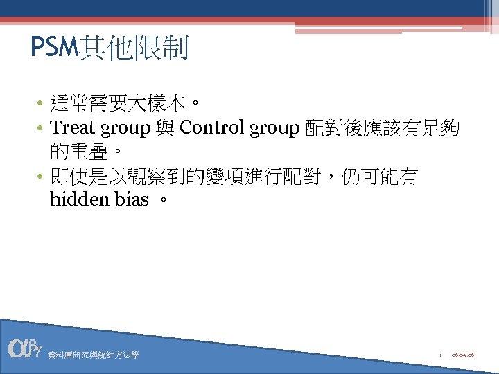 PSM其他限制 • 通常需要大樣本。 • Treat group 與 Control group 配對後應該有足夠 的重疊。 • 即使是以觀察到的變項進行配對,仍可能有 hidden