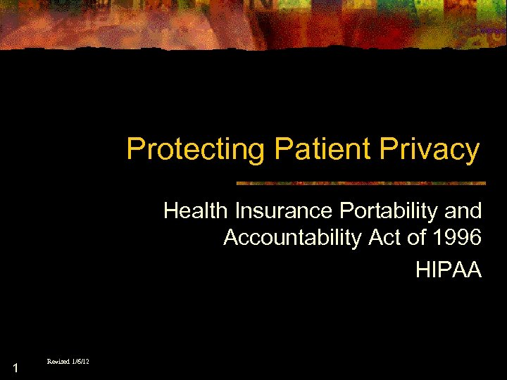 Protecting Patient Privacy Health Insurance Portability and Accountability Act of 1996 HIPAA 1 Revised