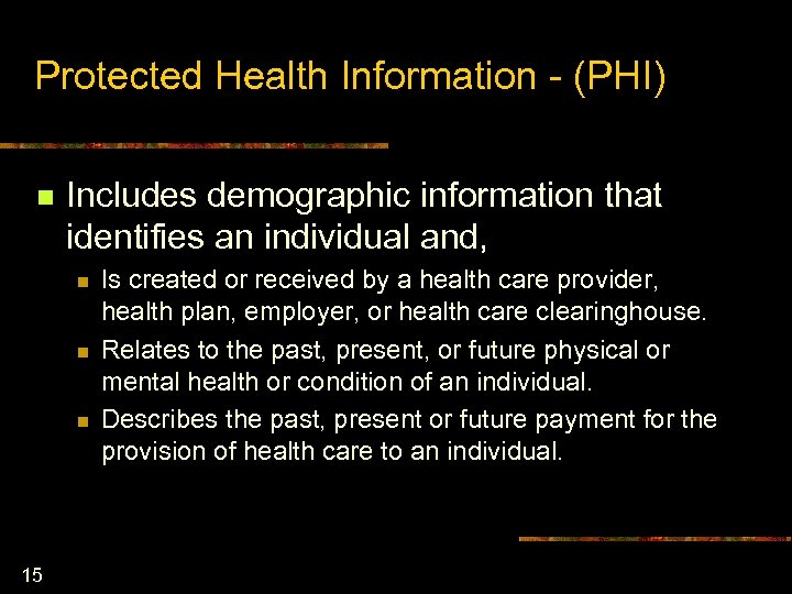Protected Health Information - (PHI) n Includes demographic information that identifies an individual and,