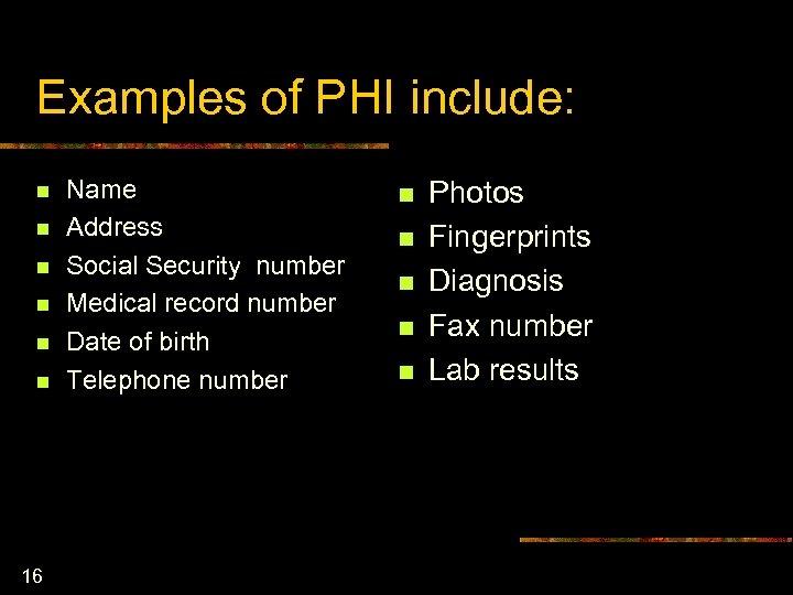 Examples of PHI include: n n n 16 Name Address Social Security number Medical