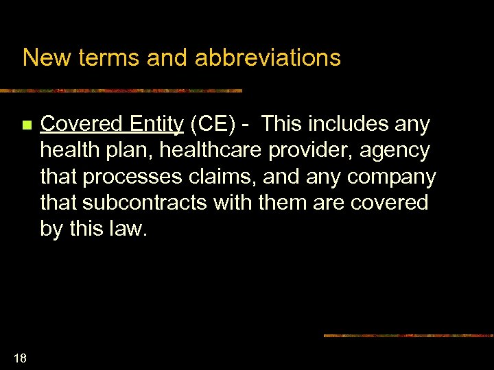New terms and abbreviations n 18 Covered Entity (CE) - This includes any health