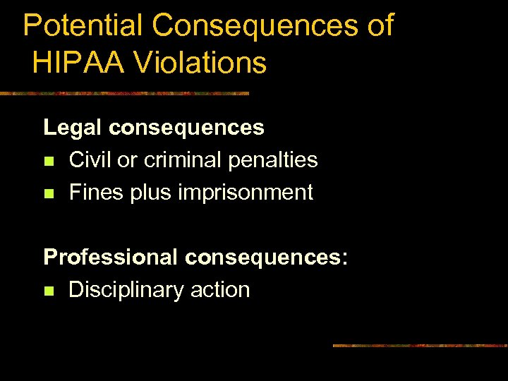Potential Consequences of HIPAA Violations Legal consequences n Civil or criminal penalties n Fines