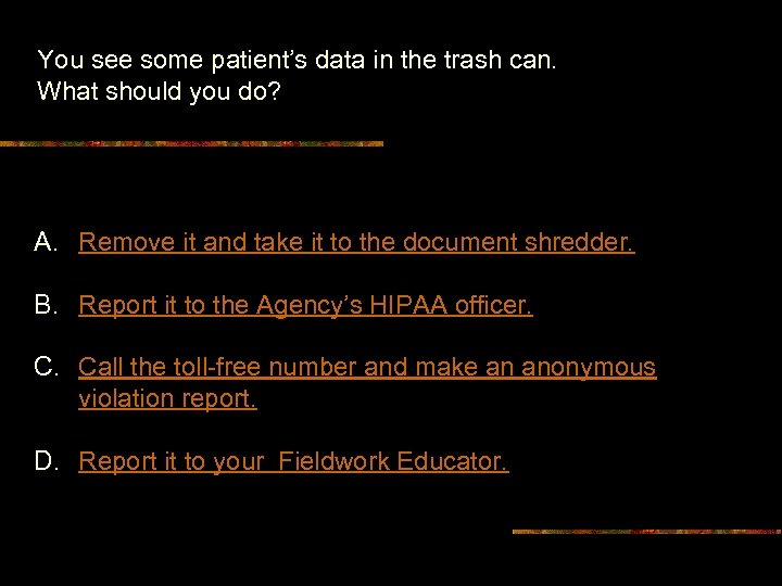 You see some patient's data in the trash can. What should you do? A.