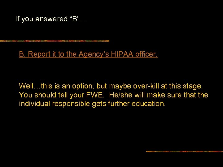 """If you answered """"B""""… B. Report it to the Agency's HIPAA officer. Well…this is"""