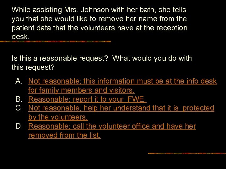 While assisting Mrs. Johnson with her bath, she tells you that she would like