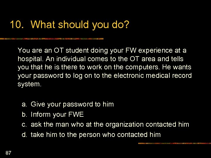 10. What should you do? You are an OT student doing your FW experience