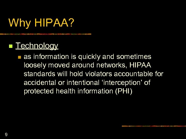 Why HIPAA? n Technology n 9 as information is quickly and sometimes loosely moved