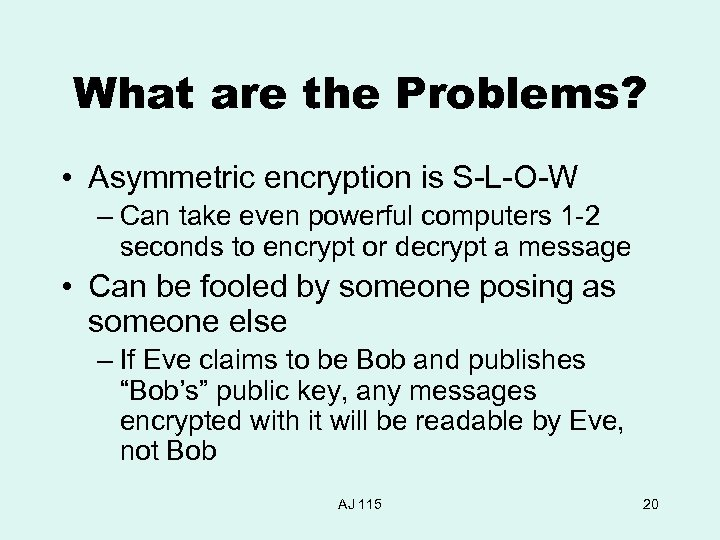 What are the Problems? • Asymmetric encryption is S-L-O-W – Can take even powerful