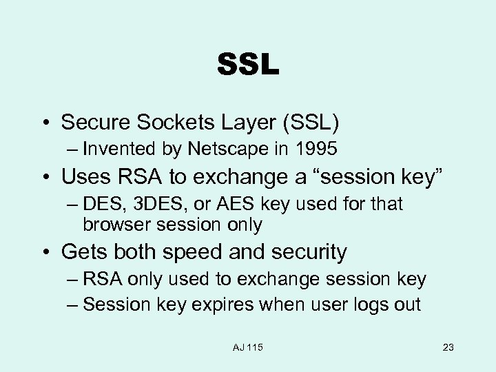 SSL • Secure Sockets Layer (SSL) – Invented by Netscape in 1995 • Uses