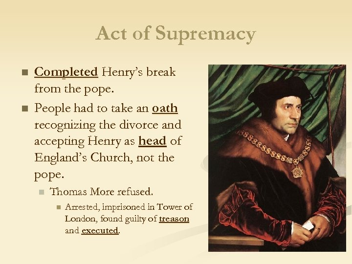 Act of Supremacy n n Completed Henry's break from the pope. People had to