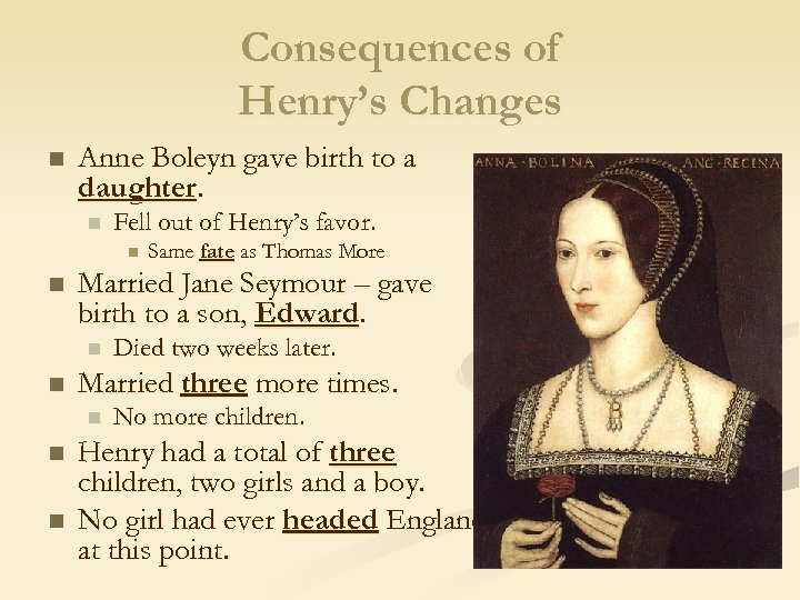 Consequences of Henry's Changes n Anne Boleyn gave birth to a daughter. n Fell