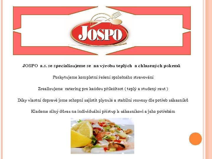 JOSPO a. s. se specializujeme se na výrobu teplých a chlazených pokrmů Poskytujeme kompletní
