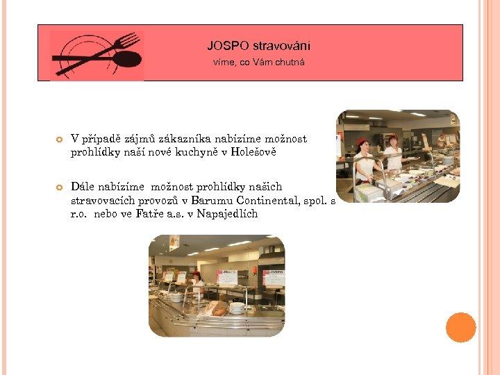 JOSPO stravování víme, co Vám chutná V případě zájmů zákazníka nabízíme možnost prohlídky naší
