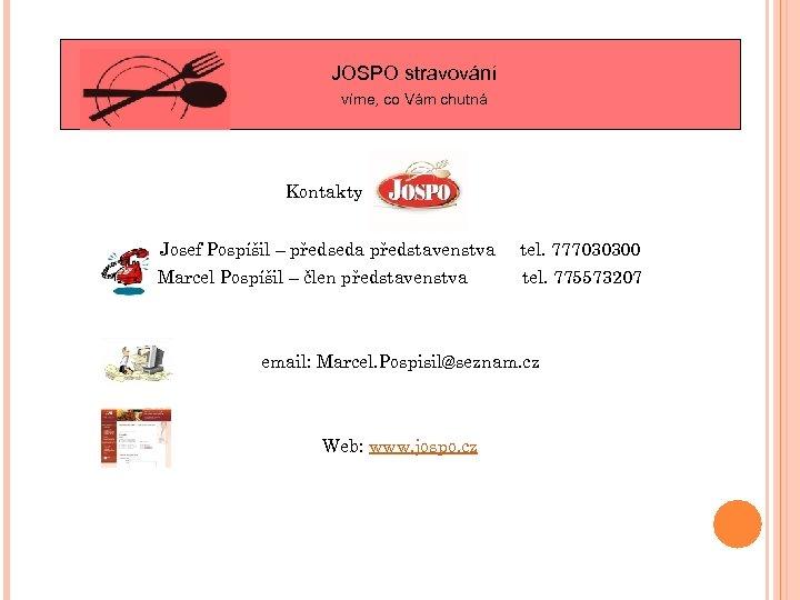 JOSPO stravování víme, co Vám chutná Kontakty Josef Pospíšil – předseda představenstva tel. 777030300