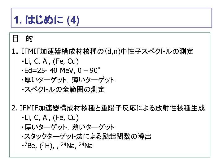 1. はじめに (4) 目 的 1. IFMIF加速器構成材核種の(d, n)中性子スペクトルの測定   ・Li, C, Al, (Fe, Cu) ・Ed=25 -