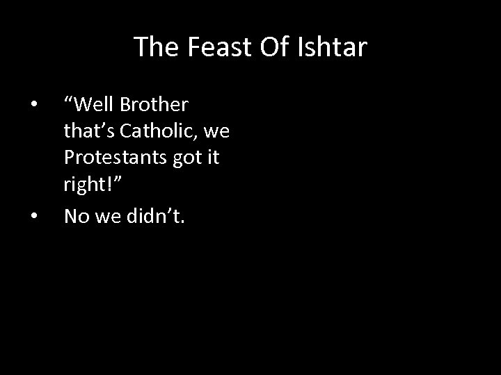 """The Feast Of Ishtar • • """"Well Brother that's Catholic, we Protestants got it"""