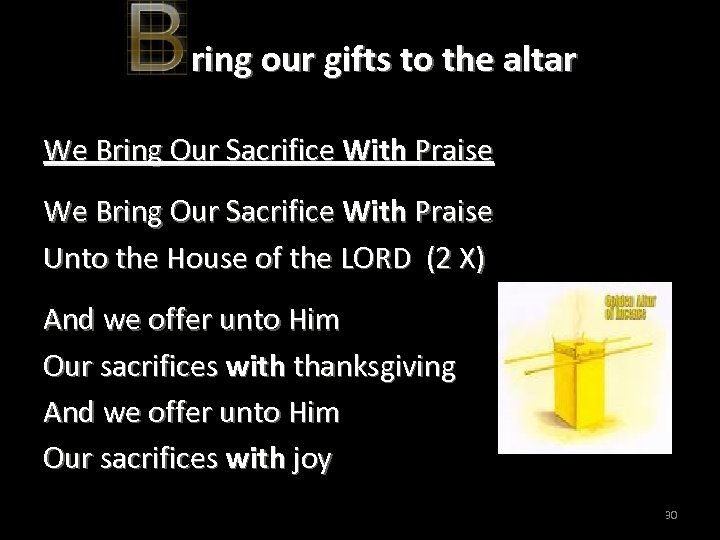 ring our gifts to the altar We Bring Our Sacrifice With Praise Unto the
