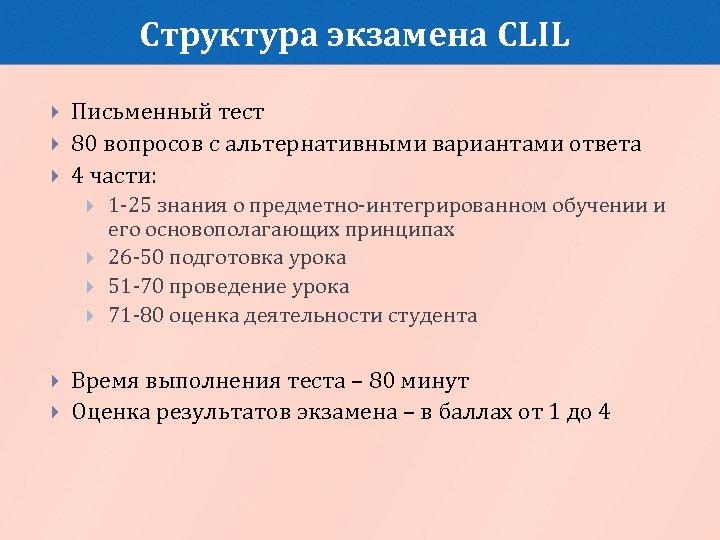 Структура экзамена CLIL Письменный тест 80 вопросов с альтернативными вариантами ответа 4 части: 1