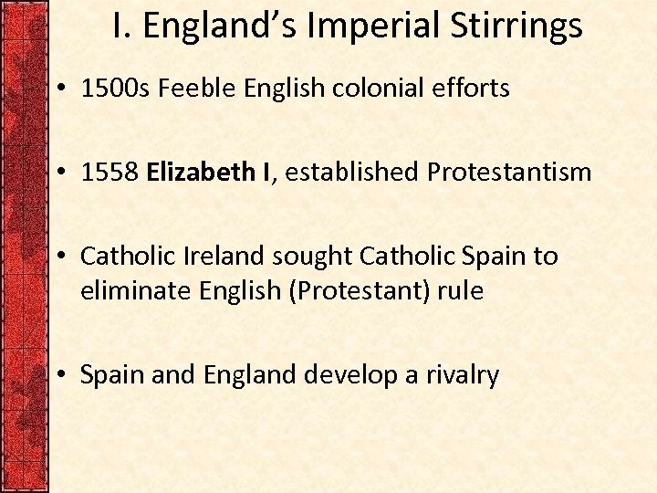 I. England's Imperial Stirrings • 1500 s Feeble English colonial efforts • 1558 Elizabeth