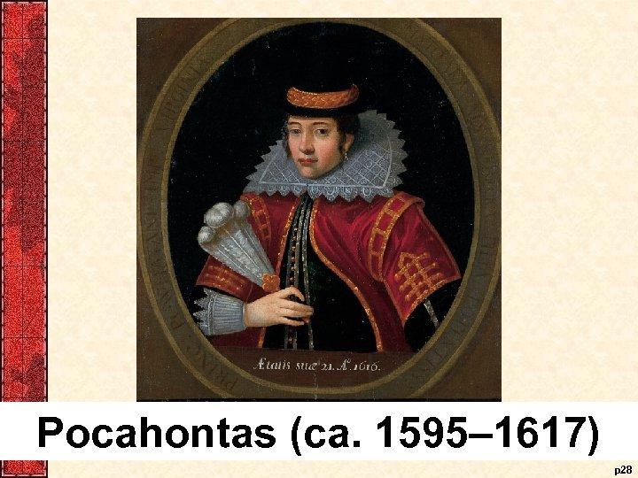Pocahontas (ca. 1595– 1617) p 28
