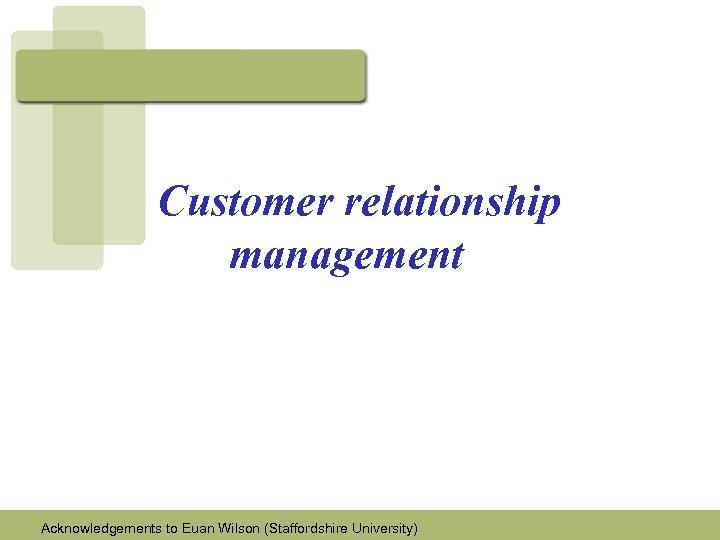 Customer relationship management Acknowledgements to Euan Wilson (Staffordshire University)