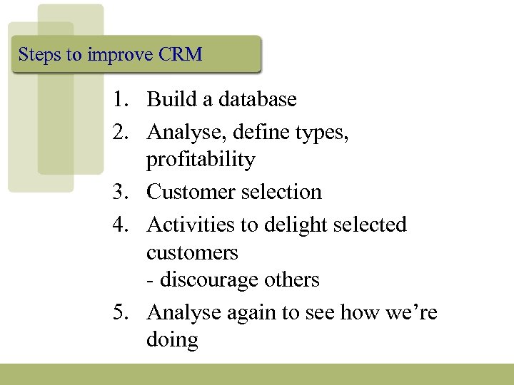 Steps to improve CRM 1. Build a database 2. Analyse, define types, profitability 3.