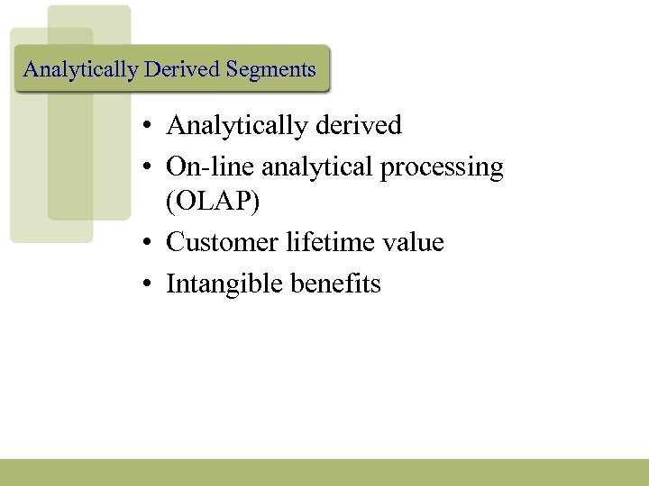 Analytically Derived Segments • Analytically derived • On-line analytical processing (OLAP) • Customer lifetime