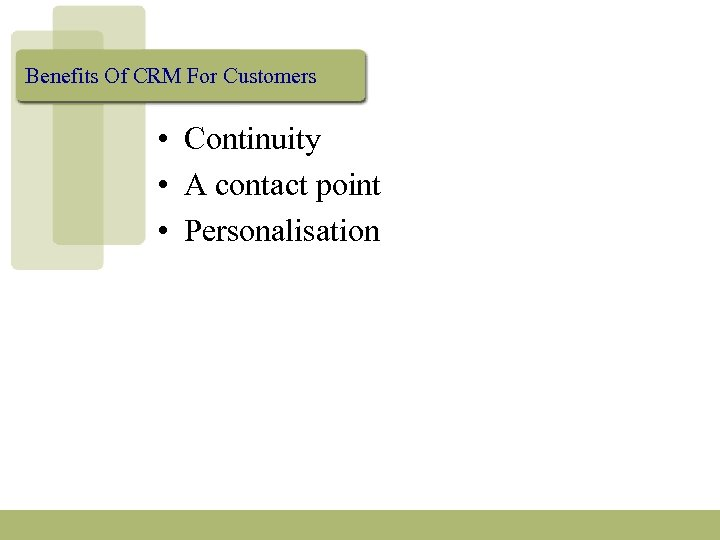 Benefits Of CRM For Customers • Continuity • A contact point • Personalisation