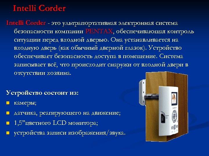 Intelli Corder - это ультрапортативная электронная система безопасности компании PENTAX, обеспечивающая контроль ситуации перед