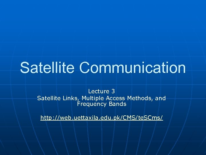 Satellite Communication Lecture 3 Satellite Links, Multiple Access Methods, and Frequency Bands http: //web.