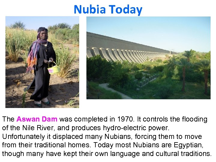 Nubia Today The Aswan Dam was completed in 1970. It controls the flooding of