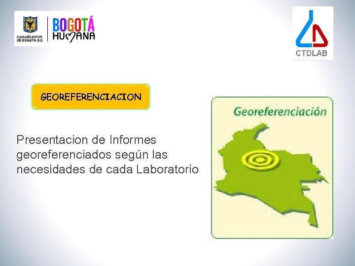 GEOREFERENCIACION Presentacion de Informes georeferenciados según las necesidades de cada Laboratorio