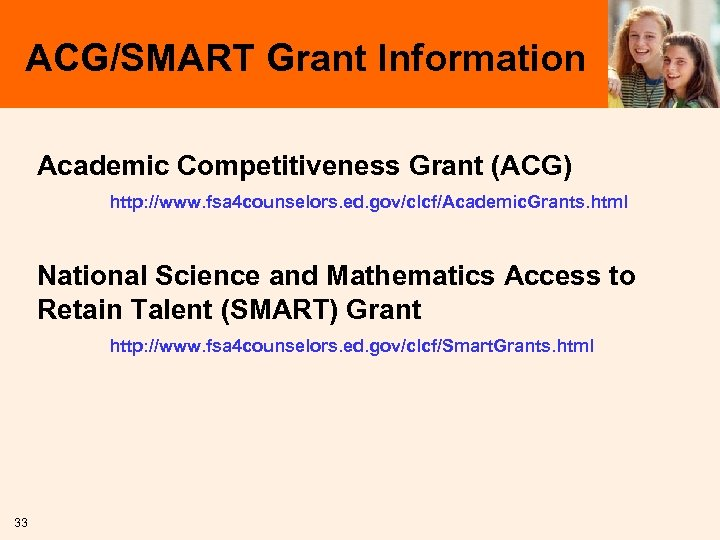 ACG/SMART Grant Information Academic Competitiveness Grant (ACG) http: //www. fsa 4 counselors. ed. gov/clcf/Academic.