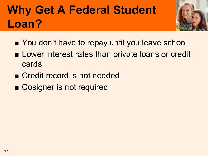 Why Get A Federal Student Loan? ■ You don't have to repay until you