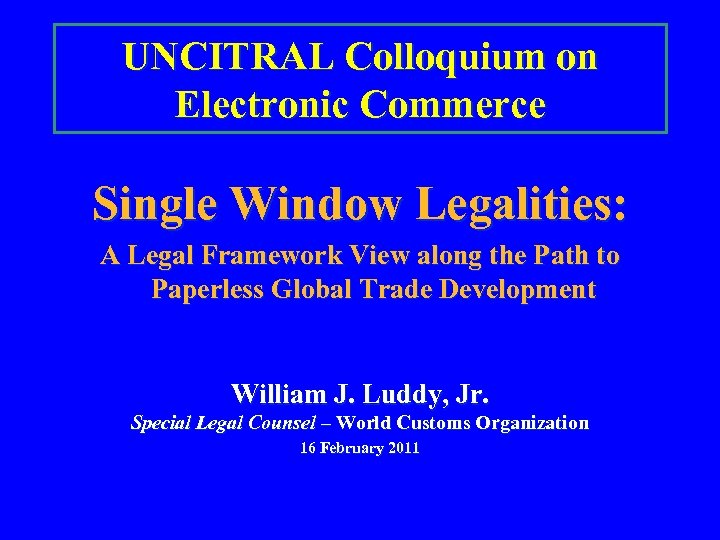 UNCITRAL Colloquium on Electronic Commerce Single Window Legalities: A Legal Framework View along the