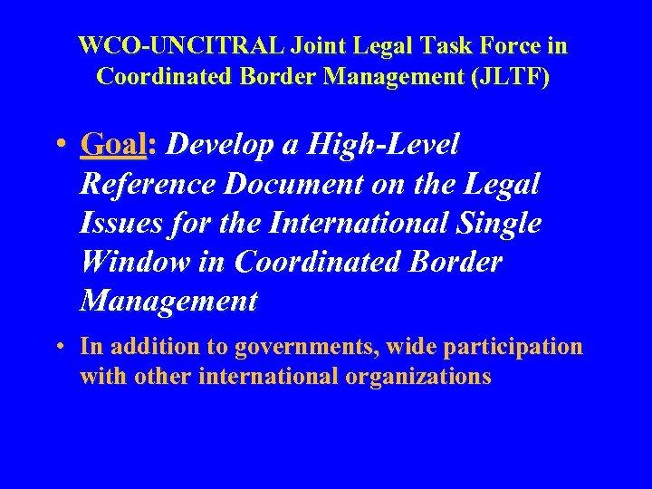 WCO-UNCITRAL Joint Legal Task Force in Coordinated Border Management (JLTF) • Goal: Develop a