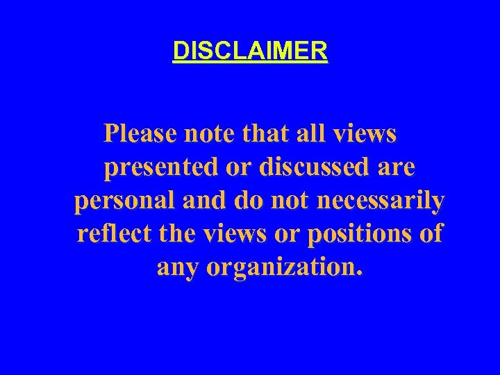 DISCLAIMER Please note that all views presented or discussed are personal and do not