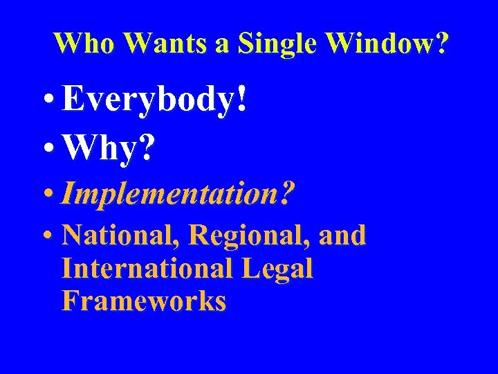 Who Wants a Single Window? • Everybody! • Why? • Implementation? • National, Regional,