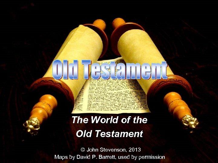 The World of the Old Testament © John Stevenson, 2013 Maps by David P.