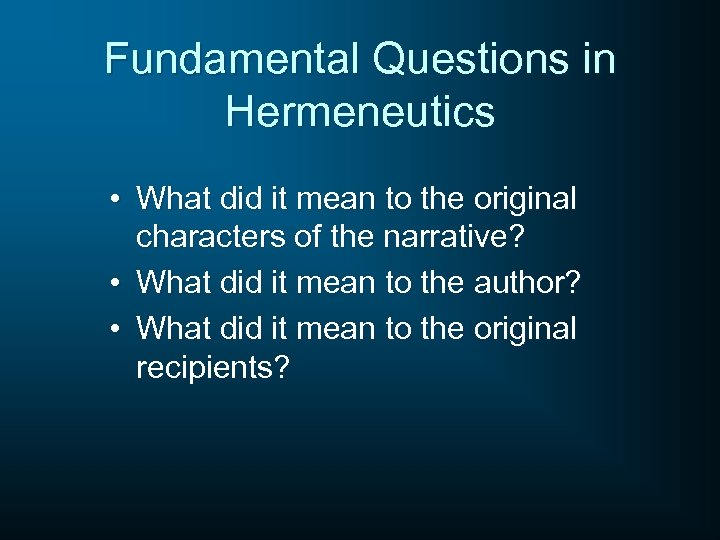 Fundamental Questions in Hermeneutics • What did it mean to the original characters of