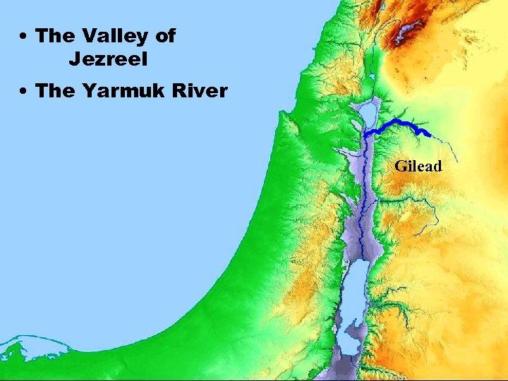 • The Valley of Jezreel • The Yarmuk River Gilead