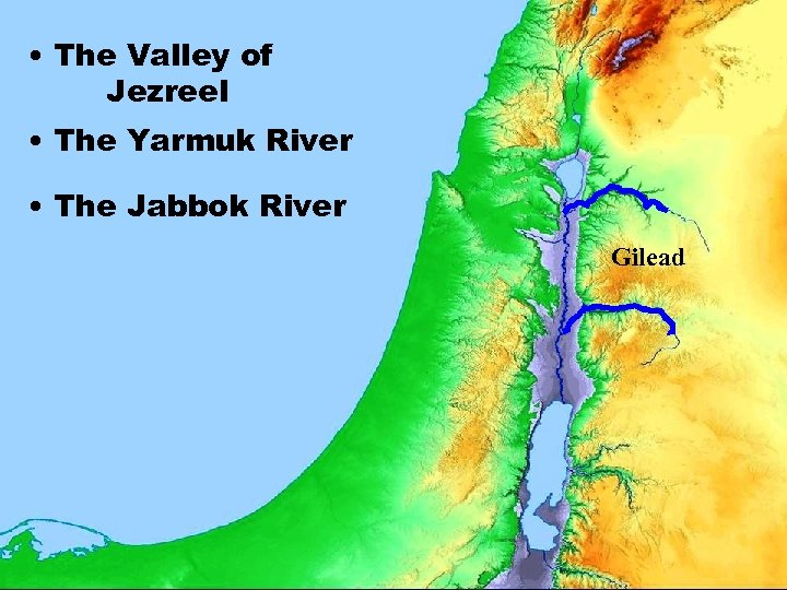 • The Valley of Jezreel • The Yarmuk River • The Jabbok River