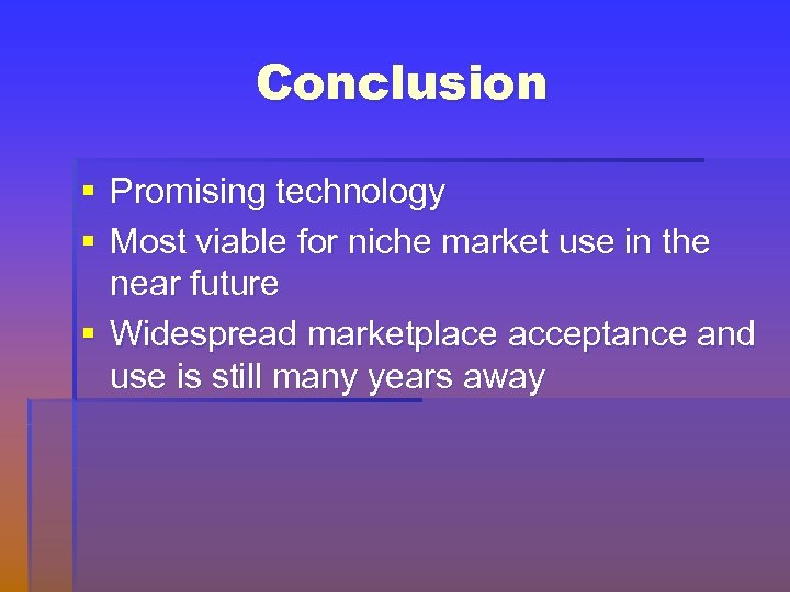Conclusion § Promising technology § Most viable for niche market use in the near