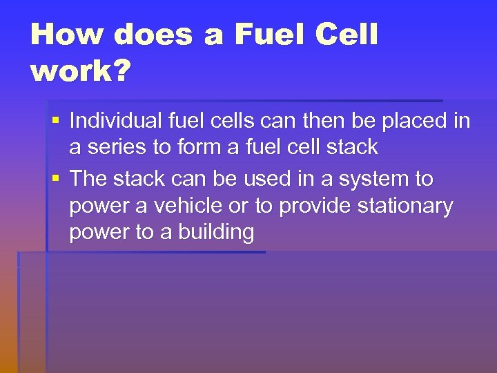 How does a Fuel Cell work? § Individual fuel cells can then be placed