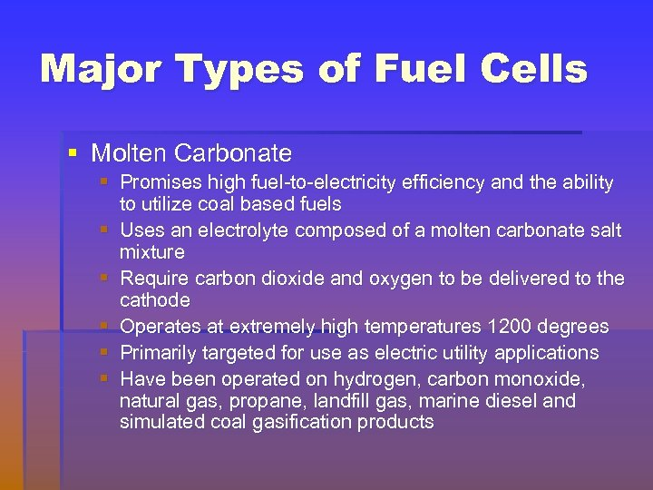 Major Types of Fuel Cells § Molten Carbonate § Promises high fuel-to-electricity efficiency and