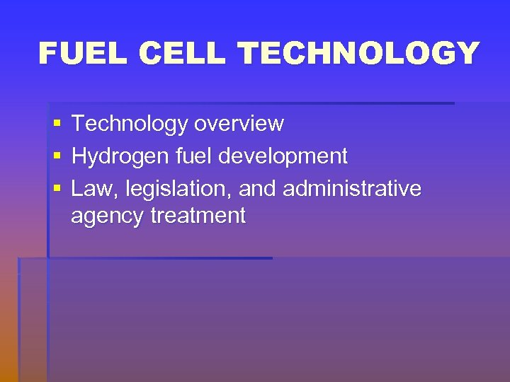 FUEL CELL TECHNOLOGY § § § Technology overview Hydrogen fuel development Law, legislation, and