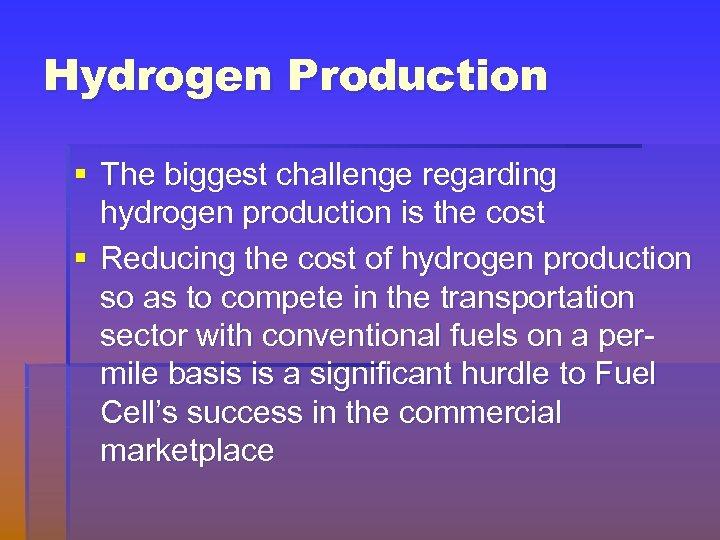 Hydrogen Production § The biggest challenge regarding hydrogen production is the cost § Reducing