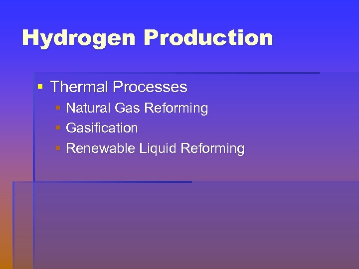 Hydrogen Production § Thermal Processes § Natural Gas Reforming § Gasification § Renewable Liquid
