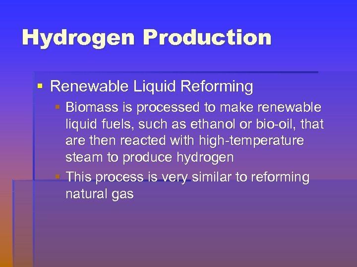 Hydrogen Production § Renewable Liquid Reforming § Biomass is processed to make renewable liquid